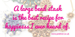 A large bead stash is the best recipe for happiness I ever heard